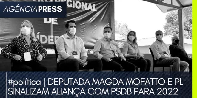 #política   DEPUTADA MAGDA MOFATTO E PL SINALIZAM ALIANÇA COM PSDB PARA 2022
